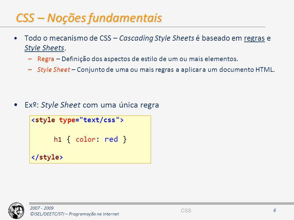 2007 - 2009 ©ISEL/DEETC/STI – Programação na Internet CSS – Noções fundamentais Todo o mecanismo de CSS – Cascading Style Sheets é baseado em regras e