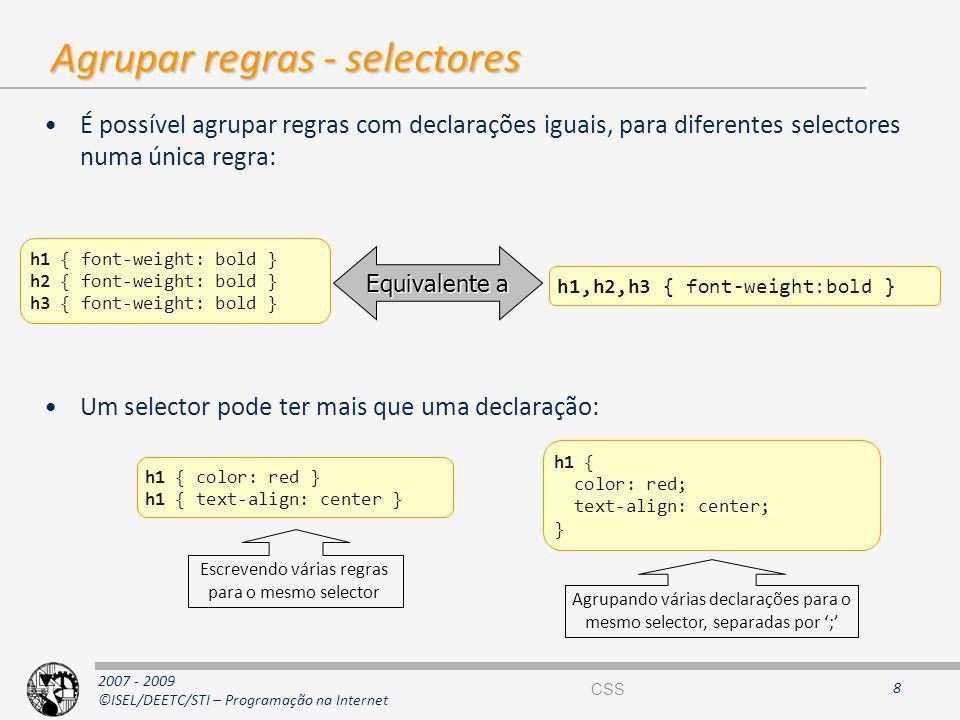 2007 - 2009 ©ISEL/DEETC/STI – Programação na Internet Agrupar regras - selectores É possível agrupar regras com declarações iguais, para diferentes se