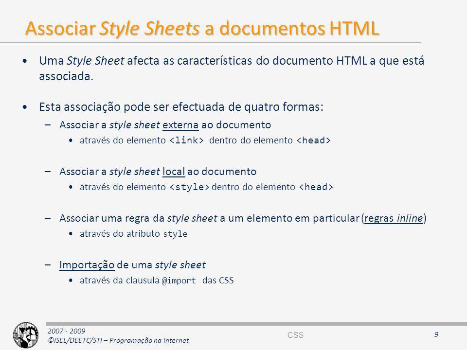 2007 - 2009 ©ISEL/DEETC/STI – Programação na Internet Uma Style Sheet afecta as características do documento HTML a que está associada. Esta associaçã