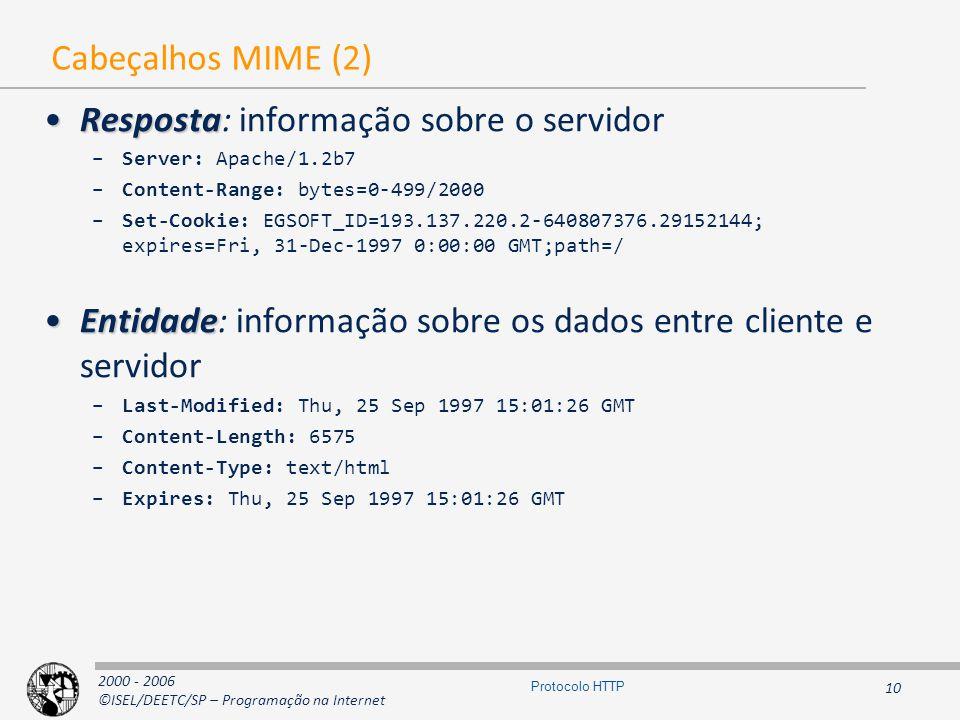 2000 - 2006 ©ISEL/DEETC/SP – Programação na Internet 10 Protocolo HTTP Cabeçalhos MIME (2) RespostaResposta: informação sobre o servidor –Server: Apache/1.2b7 –Content-Range: bytes=0-499/2000 –Set-Cookie: EGSOFT_ID=193.137.220.2-640807376.29152144; expires=Fri, 31-Dec-1997 0:00:00 GMT;path=/ EntidadeEntidade: informação sobre os dados entre cliente e servidor –Last-Modified: Thu, 25 Sep 1997 15:01:26 GMT –Content-Length: 6575 –Content-Type: text/html –Expires: Thu, 25 Sep 1997 15:01:26 GMT