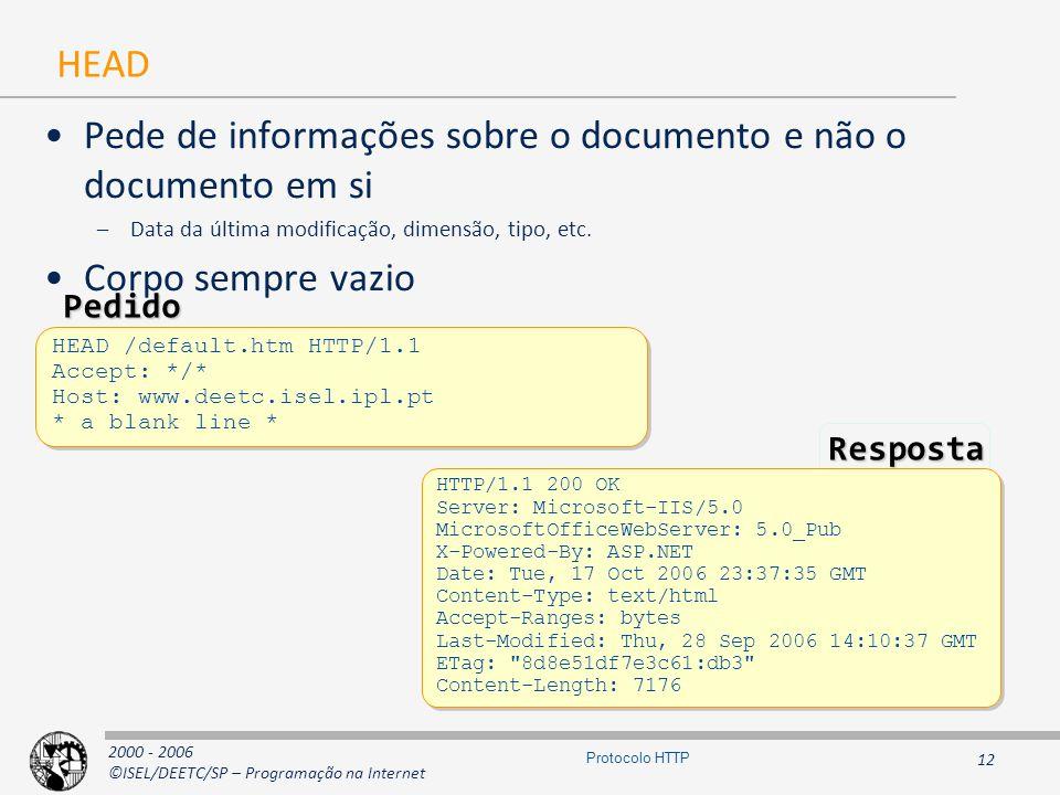 2000 - 2006 ©ISEL/DEETC/SP – Programação na Internet 12 Protocolo HTTP HEAD Pede de informações sobre o documento e não o documento em si –Data da última modificação, dimensão, tipo, etc.