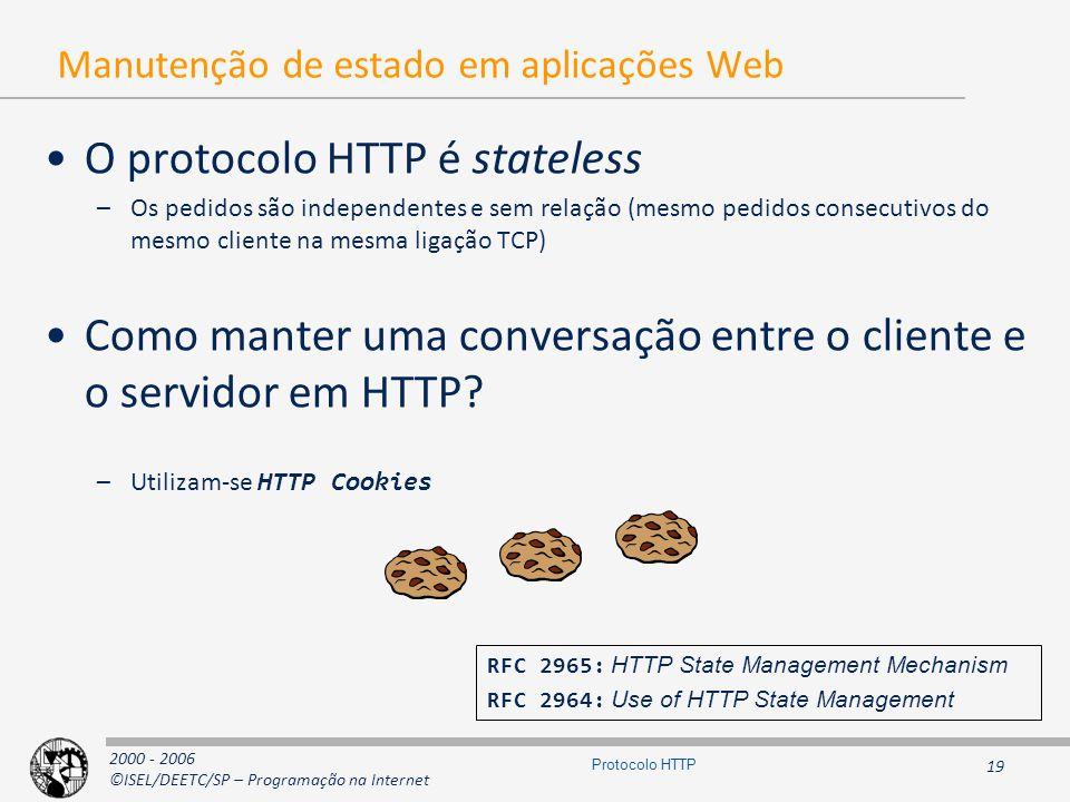 2000 - 2006 ©ISEL/DEETC/SP – Programação na Internet 19 Protocolo HTTP Manutenção de estado em aplicações Web O protocolo HTTP é stateless –Os pedidos são independentes e sem relação (mesmo pedidos consecutivos do mesmo cliente na mesma ligação TCP) Como manter uma conversação entre o cliente e o servidor em HTTP.