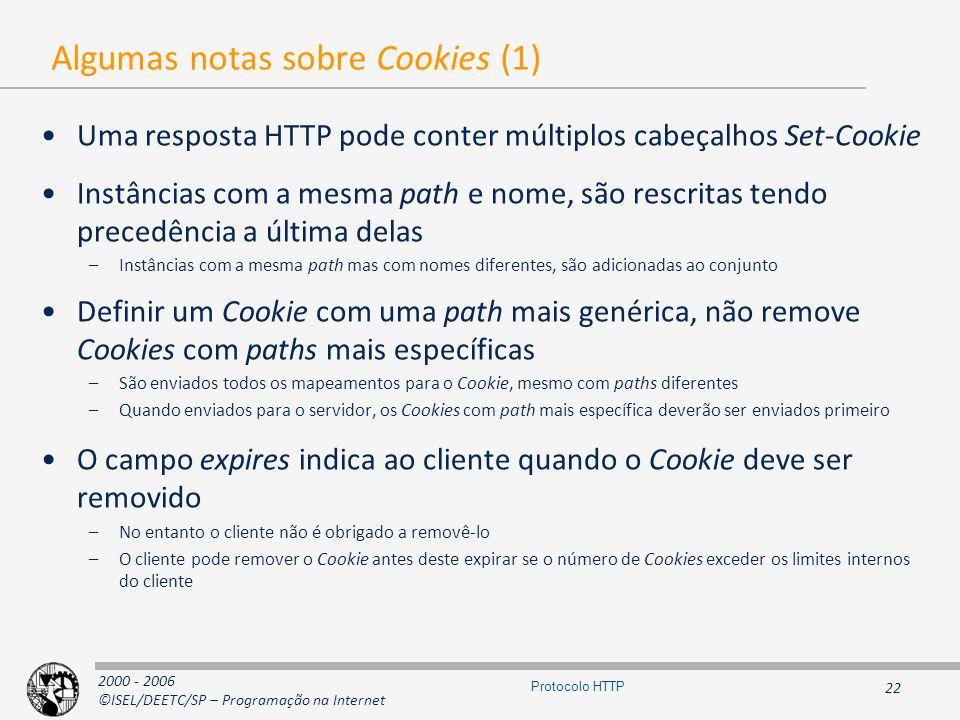 2000 - 2006 ©ISEL/DEETC/SP – Programação na Internet 22 Protocolo HTTP Algumas notas sobre Cookies (1) Uma resposta HTTP pode conter múltiplos cabeçalhos Set-Cookie Instâncias com a mesma path e nome, são rescritas tendo precedência a última delas –Instâncias com a mesma path mas com nomes diferentes, são adicionadas ao conjunto Definir um Cookie com uma path mais genérica, não remove Cookies com paths mais específicas –São enviados todos os mapeamentos para o Cookie, mesmo com paths diferentes –Quando enviados para o servidor, os Cookies com path mais específica deverão ser enviados primeiro O campo expires indica ao cliente quando o Cookie deve ser removido –No entanto o cliente não é obrigado a removê-lo –O cliente pode remover o Cookie antes deste expirar se o número de Cookies exceder os limites internos do cliente