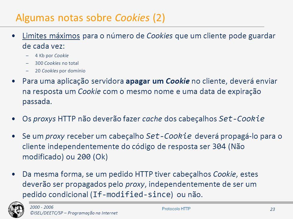 2000 - 2006 ©ISEL/DEETC/SP – Programação na Internet 23 Protocolo HTTP Algumas notas sobre Cookies (2) Limites máximos para o número de Cookies que um cliente pode guardar de cada vez: –4 Kb por Cookie –300 Cookies no total –20 Cookies por domínio Para uma aplicação servidora apagar um Cookie no cliente, deverá enviar na resposta um Cookie com o mesmo nome e uma data de expiração passada.