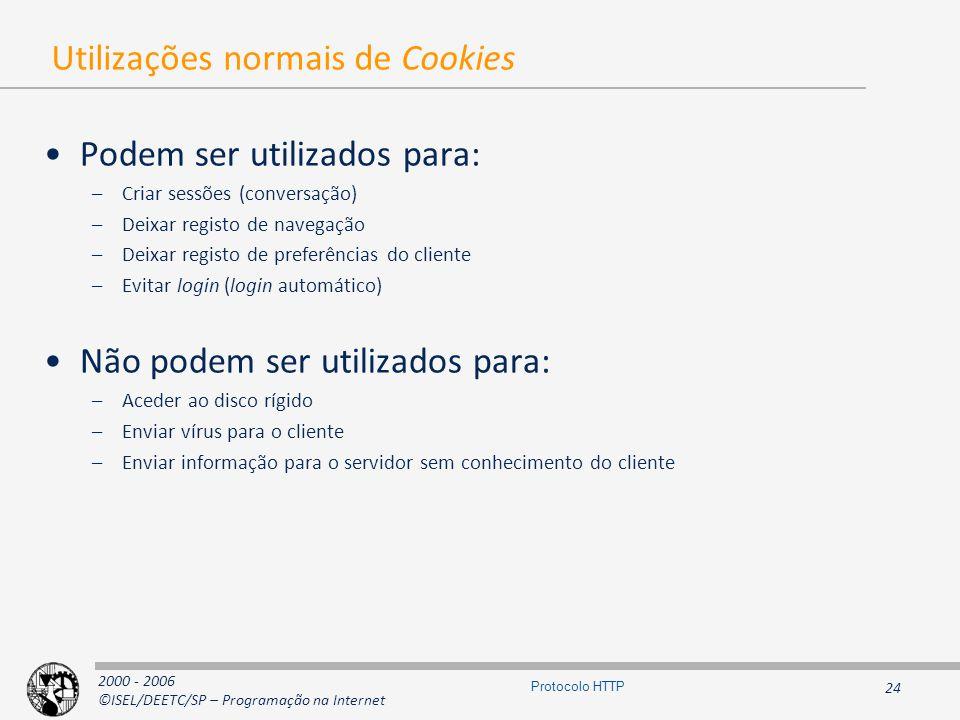 2000 - 2006 ©ISEL/DEETC/SP – Programação na Internet 24 Protocolo HTTP Utilizações normais de Cookies Podem ser utilizados para: –Criar sessões (conversação) –Deixar registo de navegação –Deixar registo de preferências do cliente –Evitar login (login automático) Não podem ser utilizados para: –Aceder ao disco rígido –Enviar vírus para o cliente –Enviar informação para o servidor sem conhecimento do cliente