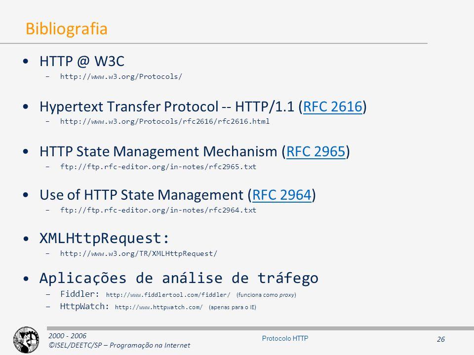 2000 - 2006 ©ISEL/DEETC/SP – Programação na Internet 26 Protocolo HTTP Bibliografia HTTP @ W3C –http://www.w3.org/Protocols/ Hypertext Transfer Protocol -- HTTP/1.1 (RFC 2616)RFC 2616 –http://www.w3.org/Protocols/rfc2616/rfc2616.html HTTP State Management Mechanism (RFC 2965)RFC 2965 –ftp://ftp.rfc-editor.org/in-notes/rfc2965.txt Use of HTTP State Management (RFC 2964)RFC 2964 –ftp://ftp.rfc-editor.org/in-notes/rfc2964.txt XMLHttpRequest: –http://www.w3.org/TR/XMLHttpRequest/ Aplicações de análise de tráfego –Fiddler: http://www.fiddlertool.com/fiddler/ (funciona como proxy) –HttpWatch: http://www.httpwatch.com/ (apenas para o IE)