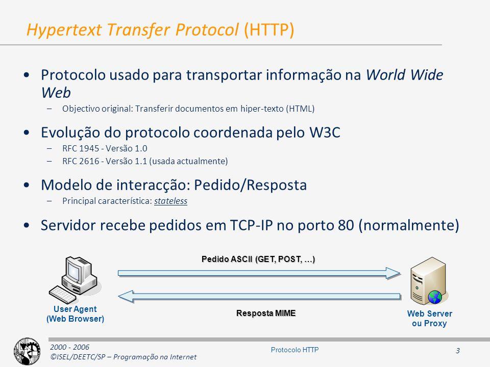 2000 - 2006 ©ISEL/DEETC/SP – Programação na Internet 3 Protocolo HTTP Hypertext Transfer Protocol (HTTP) Protocolo usado para transportar informação na World Wide Web –Objectivo original: Transferir documentos em hiper-texto (HTML) Evolução do protocolo coordenada pelo W3C –RFC 1945 - Versão 1.0 –RFC 2616 - Versão 1.1 (usada actualmente) Modelo de interacção: Pedido/Resposta –Principal característica: stateless Servidor recebe pedidos em TCP-IP no porto 80 (normalmente) Pedido ASCII (GET, POST, …) Web Server ou Proxy User Agent (Web Browser) Resposta MIME