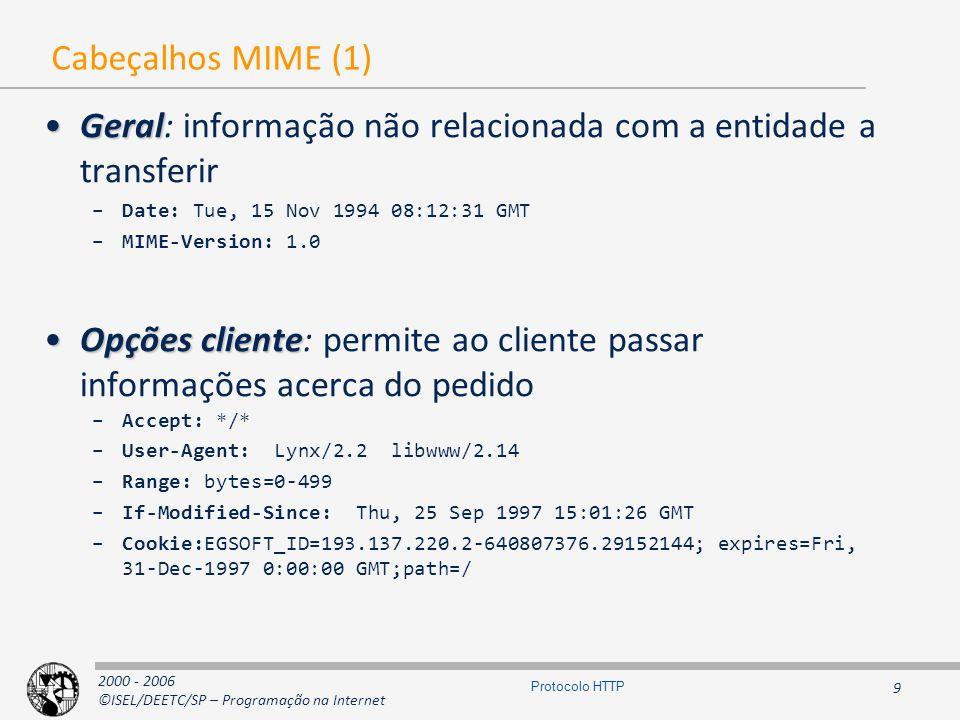 2000 - 2006 ©ISEL/DEETC/SP – Programação na Internet 9 Protocolo HTTP Cabeçalhos MIME (1) GeralGeral: informação não relacionada com a entidade a transferir –Date: Tue, 15 Nov 1994 08:12:31 GMT –MIME-Version: 1.0 Opções clienteOpções cliente: permite ao cliente passar informações acerca do pedido –Accept: */* –User-Agent: Lynx/2.2 libwww/2.14 –Range: bytes=0-499 –If-Modified-Since: Thu, 25 Sep 1997 15:01:26 GMT –Cookie:EGSOFT_ID=193.137.220.2-640807376.29152144; expires=Fri, 31-Dec-1997 0:00:00 GMT;path=/