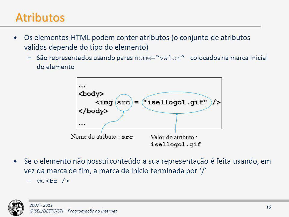 2007 - 2011 ©ISEL/DEETC/STI – Programação na Internet Atributos Os elementos HTML podem conter atributos (o conjunto de atributos válidos depende do tipo do elemento) –São representados usando pares nome=valor colocados na marca inicial do elemento Se o elemento não possui conteúdo a sua representação é feita usando, em vez da marca de fim, a marca de início terminada por / –ex: 12...<body> </body>...
