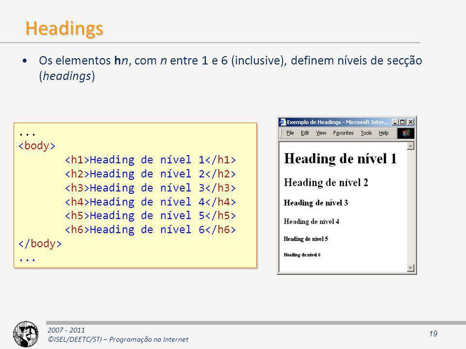 2007 - 2011 ©ISEL/DEETC/STI – Programação na Internet Headings Os elementos hn, com n entre 1 e 6 (inclusive), definem níveis de secção (headings) 19...