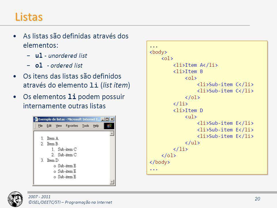 2007 - 2011 ©ISEL/DEETC/STI – Programação na Internet Listas As listas são definidas através dos elementos: –ul - unordered list –ol - ordered list Os itens das listas são definidos através do elemento li (list item) Os elementos li podem possuir internamente outras listas 20...