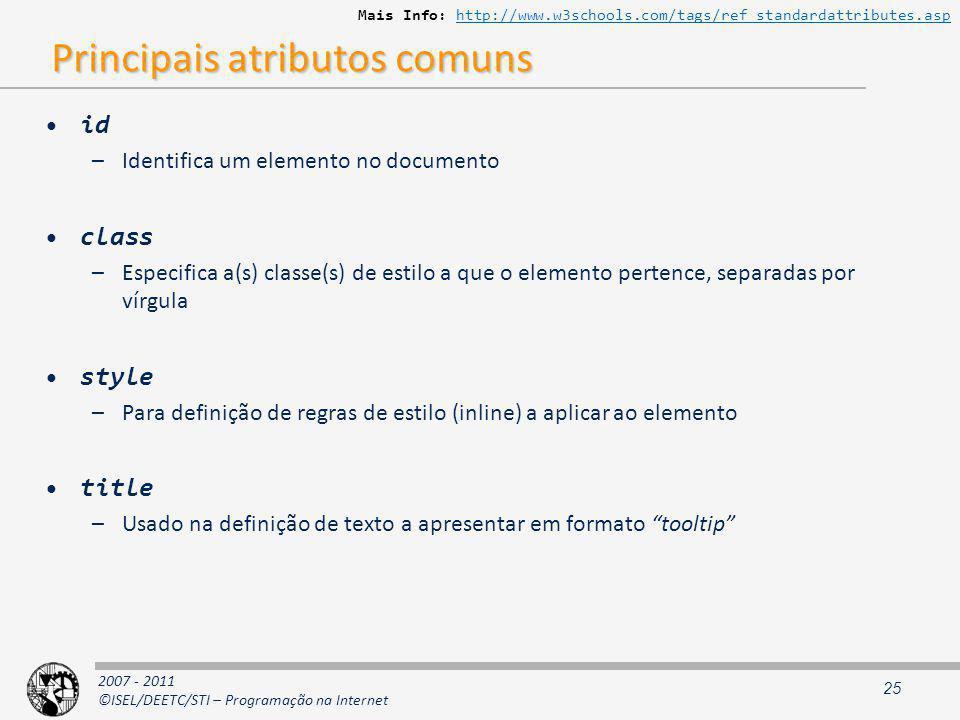 2007 - 2011 ©ISEL/DEETC/STI – Programação na Internet Principais atributos comuns id –Identifica um elemento no documento class –Especifica a(s) classe(s) de estilo a que o elemento pertence, separadas por vírgula style –Para definição de regras de estilo (inline) a aplicar ao elemento title –Usado na definição de texto a apresentar em formato tooltip 25 Mais Info: http://www.w3schools.com/tags/ref_standardattributes.asphttp://www.w3schools.com/tags/ref_standardattributes.asp