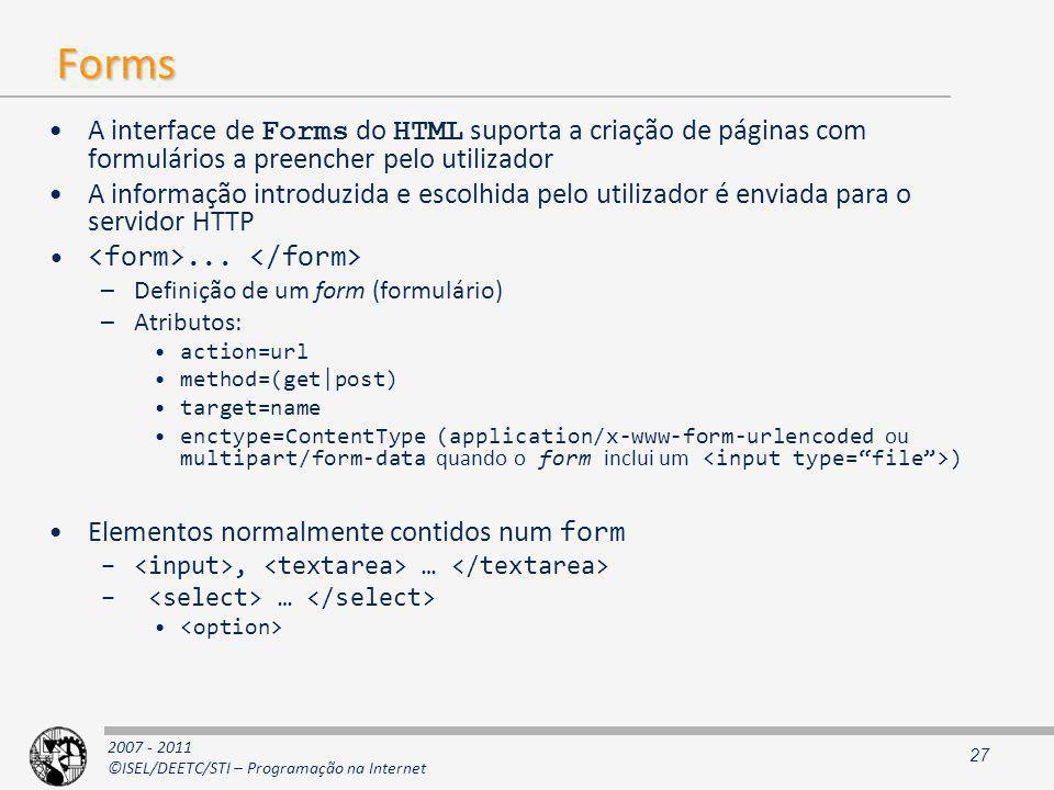 2007 - 2011 ©ISEL/DEETC/STI – Programação na Internet Forms A interface de Forms do HTML suporta a criação de páginas com formulários a preencher pelo utilizador A informação introduzida e escolhida pelo utilizador é enviada para o servidor HTTP...