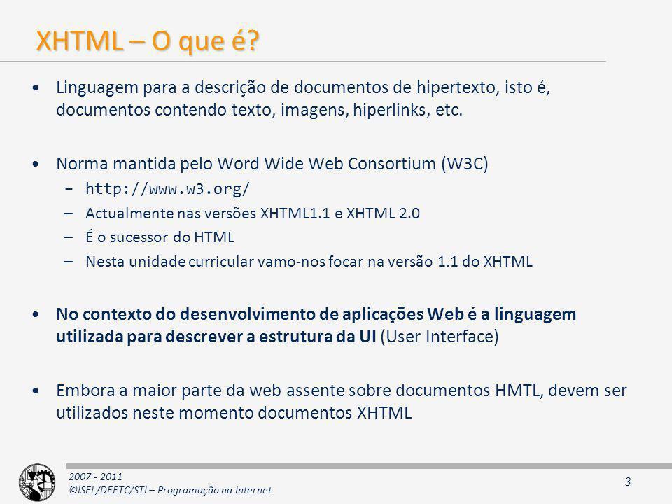 2007 - 2011 ©ISEL/DEETC/STI – Programação na Internet HMTL vs XHTML As semelhanças entre as duas linguagens é grande Basicamente, um documento XHTML é um documento XML válido Na versão 1.0 as diferenças entre o HTML são mínimas: –todos os elementos têm de se fechados (ex: elemento …) –o XHTML é case-sensitive –Os nomes das marcas são em minúsculas –os valores dos atributos têm de ser colocados entre ou Na versão 1.1, toda a parte da apresentação é feita exclusivamente através de CSS 4