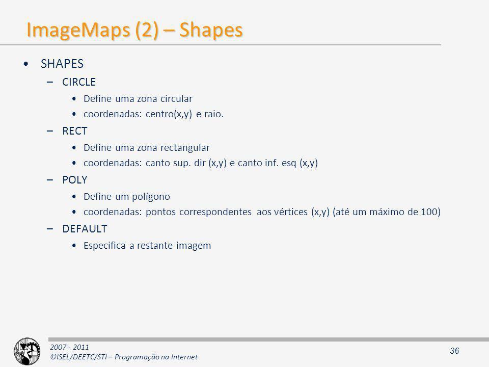 2007 - 2011 ©ISEL/DEETC/STI – Programação na Internet ImageMaps (2) – Shapes SHAPES –CIRCLE Define uma zona circular coordenadas: centro(x,y) e raio.