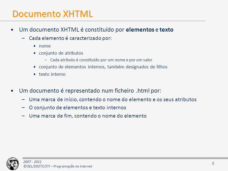 2007 - 2011 ©ISEL/DEETC/STI – Programação na Internet Documento XHTML Um documento XHTML é constituído por elementos e texto –Cada elemento é caracterizado por: nome conjunto de atributos –Cada atributo é constituído por um nome e por um valor conjunto de elementos internos, também designados de filhos texto interno Um documento é representado num ficheiro.html por: –Uma marca de início, contendo o nome do elemento e os seus atributos –O conjunto de elementos e texto internos –Uma marca de fim, contendo o nome do elemento 5
