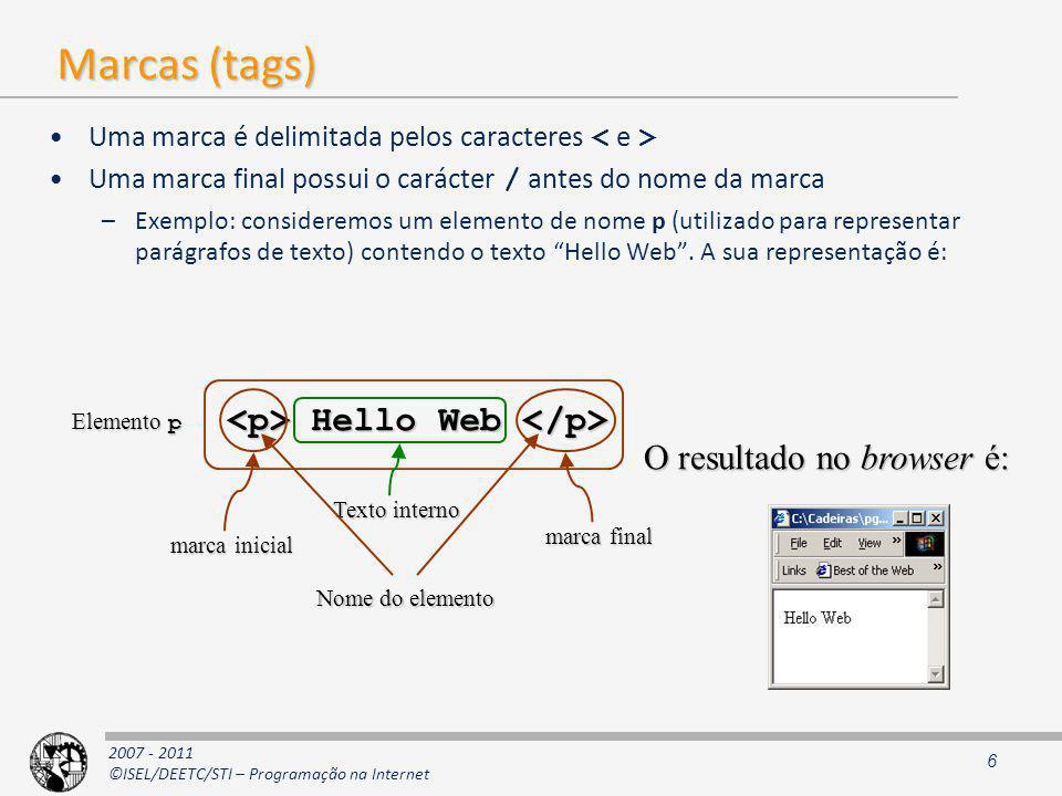 2007 - 2011 ©ISEL/DEETC/STI – Programação na Internet Marcas (tags) Uma marca é delimitada pelos caracteres Uma marca final possui o carácter / antes do nome da marca –Exemplo: consideremos um elemento de nome p (utilizado para representar parágrafos de texto) contendo o texto Hello Web.