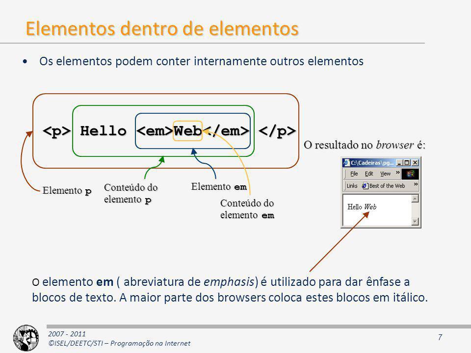 2007 - 2011 ©ISEL/DEETC/STI – Programação na Internet Elementos dentro de elementos Os elementos podem conter internamente outros elementos 7 Hello Web Hello Web Elemento p Elemento em Conteúdo do elemento em Conteúdo do elemento p O resultado no browser é: O elemento em ( abreviatura de emphasis) é utilizado para dar ênfase a blocos de texto.