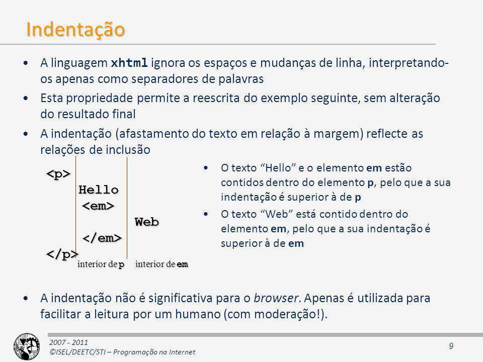2007 - 2011 ©ISEL/DEETC/STI – Programação na Internet Indentação A linguagem xhtml ignora os espaços e mudanças de linha, interpretando- os apenas como separadores de palavras Esta propriedade permite a reescrita do exemplo seguinte, sem alteração do resultado final A indentação (afastamento do texto em relação à margem) reflecte as relações de inclusão O texto Hello e o elemento em estão contidos dentro do elemento p, pelo que a sua indentação é superior à de p O texto Web está contido dentro do elemento em, pelo que a sua indentação é superior à de em A indentação não é significativa para o browser.