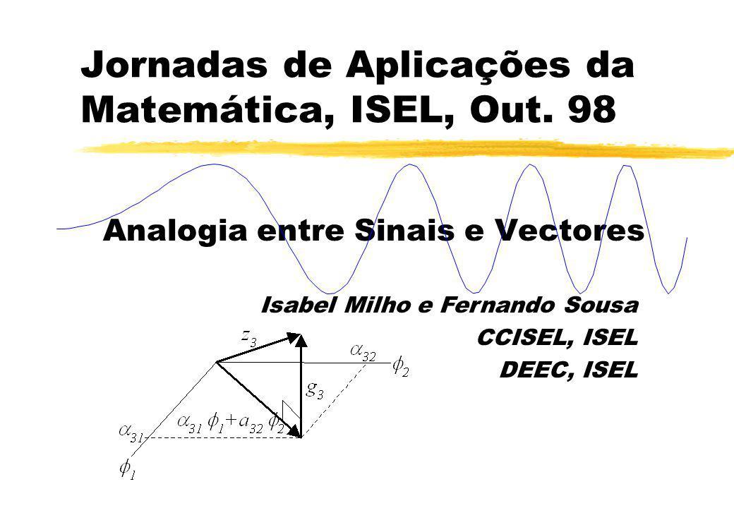 Jornadas de Aplicações da Matemática, ISEL, Out. 98 Analogia entre Sinais e Vectores Isabel Milho e Fernando Sousa CCISEL, ISEL DEEC, ISEL