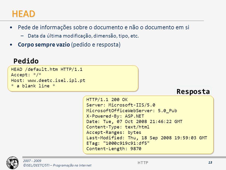 2007 - 2009 ©ISEL/DEETC/STI – Programação na Internet POST (1) O cliente envia dados ao servidor no pedido (no corpo) O conteúdo do pedido é passado à aplicação que processa os dados 14 POST /cgi-bin/post-query HTTP/1.1 Accept: */* User-Agent: Lynx/2.2 libwww/2.14 From: grobe@www.cc.ukans.edu Content-type: application/x-www-form-urlencoded Content-length: 150 Host: www.isel.pt org=Academic%20Computing%20Services &users=10000 &browsers=lynx &browsers=cello &browsers=mosaic &others=MacMosaic%2C%20WinMosaic &contact=Michael%20Grobe%20grobe@kuhub.cc.ukans.edu POST /cgi-bin/post-query HTTP/1.1 Accept: */* User-Agent: Lynx/2.2 libwww/2.14 From: grobe@www.cc.ukans.edu Content-type: application/x-www-form-urlencoded Content-length: 150 Host: www.isel.pt org=Academic%20Computing%20Services &users=10000 &browsers=lynx &browsers=cello &browsers=mosaic &others=MacMosaic%2C%20WinMosaic &contact=Michael%20Grobe%20grobe@kuhub.cc.ukans.edu Pedido HTTP
