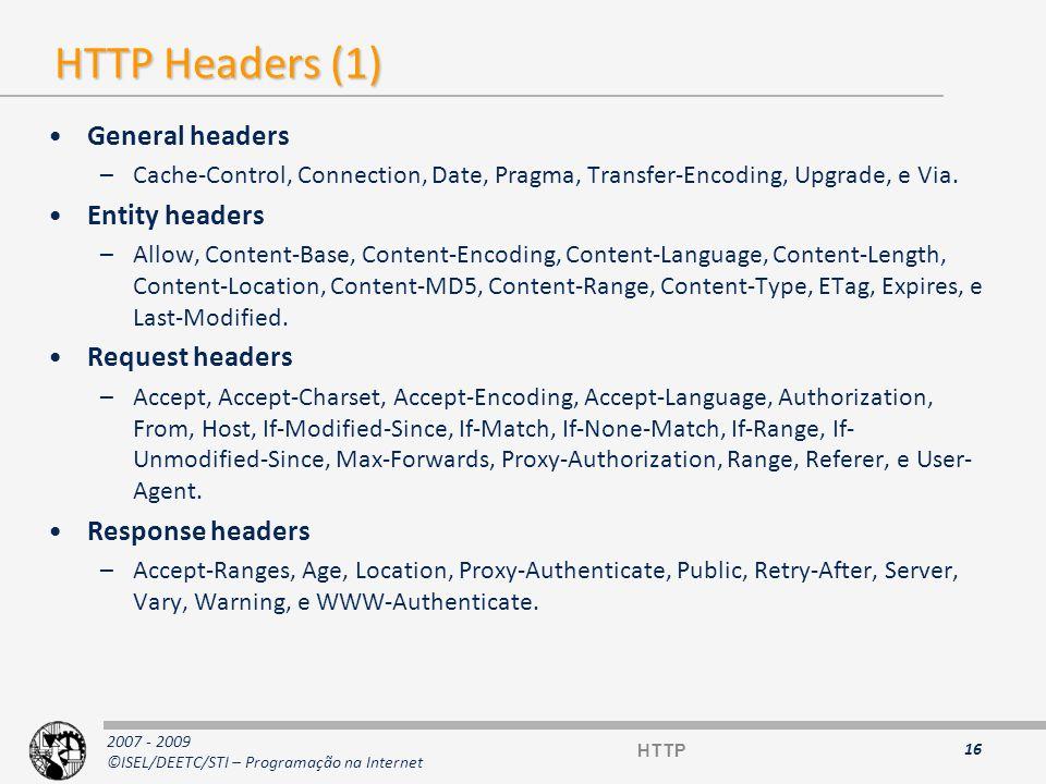 2007 - 2009 ©ISEL/DEETC/STI – Programação na Internet HTTP Headers (2) Request headers Response headers 17 HeaderDescrição AcceptFormatos aceites pelo cliente (text/html, etc…) Accept-EncodingIndica se o cliente suporta compressão dos dados If-Modified-SincePedido condicional (recebe resposta 304) User-AgentAssinatura do browser que realiza o pedido HostDiferencia vários sites na mesma máquina (obrigatório) HeaderDescrição Accept-RangesIndica se o servidor aceita pedidos em blocos (# bytes ou none) ServerAssinatura do servidor HTTP