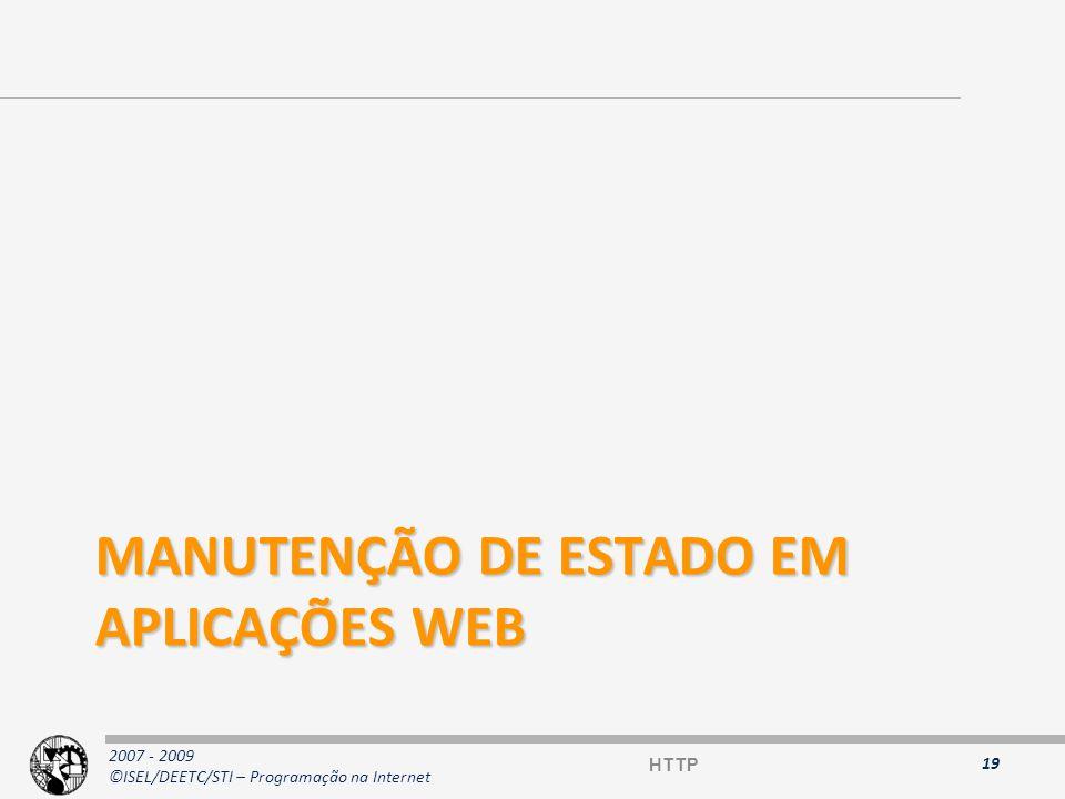 2007 - 2009 ©ISEL/DEETC/STI – Programação na Internet Manutenção de estado em aplicações Web O protocolo HTTP é stateless –Os pedidos são independentes e sem relação (mesmo pedidos consecutivos do mesmo cliente na mesma ligação TCP) Como manter uma conversação entre o cliente e o servidor em HTTP.