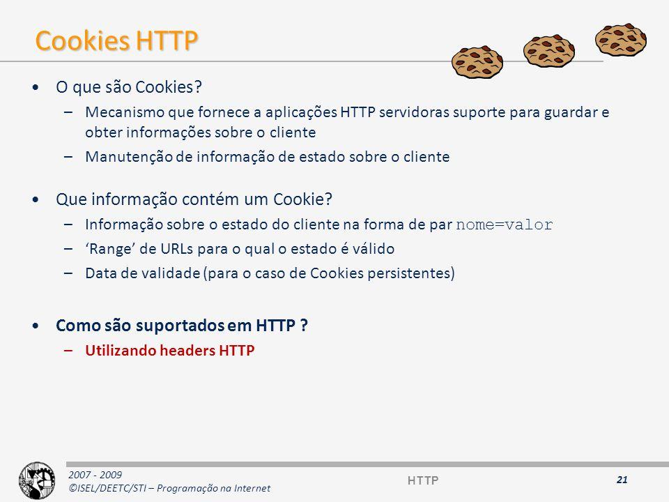2007 - 2009 ©ISEL/DEETC/STI – Programação na Internet Headers HTTP referentes aos Cookies 22 Set-Cookie: { = ;}+ [expires= ;] [path= ;] [domain= ;] [secure] Sintaxe do header Set-Cookie na resposta HTTP Nota: -> Wdy, DD-Mon-YYYY HH:MM:SS GMT Exemplo: Thursday 02-Feb-2006 00:00:00 GMT Sintaxe do header Cookie no pedido HTTP Cookie: { = ;}+ HTTP