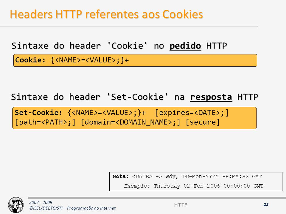 2007 - 2009 ©ISEL/DEETC/STI – Programação na Internet Headers HTTP referentes aos Cookies 22 Set-Cookie: { = ;}+ [expires= ;] [path= ;] [domain= ;] [secure] Sintaxe do header Set-Cookie na resposta HTTP Nota: -> Wdy, DD-Mon-YYYY HH:MM:SS GMT Exemplo: Thursday 02-Feb-2006 00:00:00 GMT Sintaxe do header Cookie no pedido HTTP Cookie: { = ;}+ HTTP