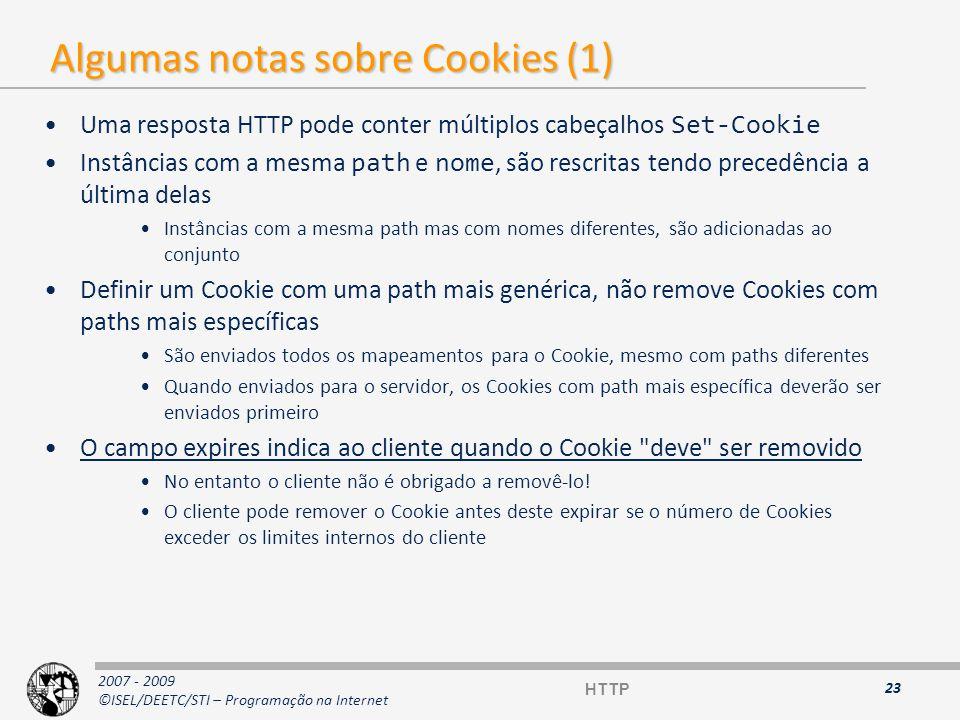 2007 - 2009 ©ISEL/DEETC/STI – Programação na Internet Algumas notas sobre Cookies (2) Limites máximos para o número de Cookies que um cliente pode guardar de cada vez: 4 Kb por Cookie 300 Cookies no total 20 Cookies por domínio Para uma aplicação servidora apagar um Cookie no cliente, deverá enviar na resposta um Cookie com o mesmo nome e uma data de expiração passada –Os proxys HTTP não deverão fazer cache dos cabeçalhos Set-Cookie –Se um proxy receber um cabeçalho Set-Cookie deverá propagá-lo para o cliente independentemente do código de resposta ser 304 (Não modificado) ou 200 (Ok) –Da mesma forma, se um pedido HTTP tiver cabeçalhos Cookie, estes deverão ser propagados pelo proxy, independentemente de ser um pedido condicional ( If-modified-since ) ou não.
