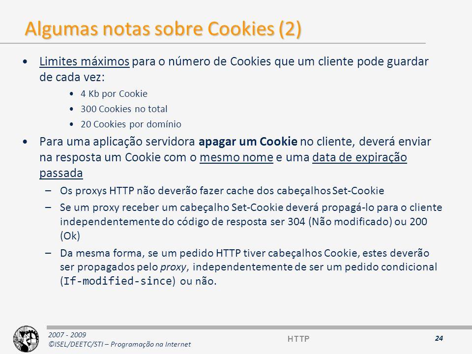 2007 - 2009 ©ISEL/DEETC/STI – Programação na Internet Utilizações normais de Cookies Podem ser utilizados para: –Criar sessões (conversação) –Deixar registo de navegação –Deixar registo de preferências do cliente –Evitar login (login automático) Não podem (não é possível) ser utilizados para: –Aceder ao disco rígido –Enviar vírus para o cliente –Enviar informação para o servidor sem conhecimento do cliente 25 HTTP