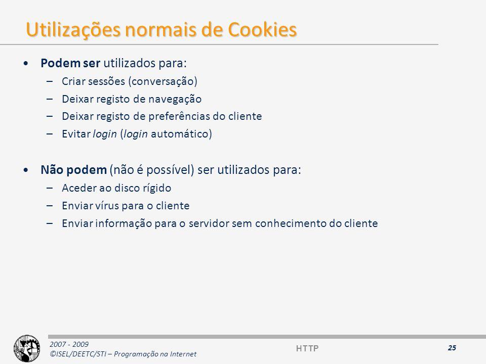 2007 - 2009 ©ISEL/DEETC/STI – Programação na Internet Exemplos de transacções HTTP com Cookies (1) Cliente envia um pedido e recebe a resposta: Set-Cookie: CUSTOMER=WILE_E_COYOTE; path=/; expires=Wednesday, 09-May-1999 23:00:00 GMT (2) Cliente envia um pedido na path / : Cookie: CUSTOMER=WILE_E_COYOTE (3) Servidor envia resposta Set-Cookie: PART_NUMBER=ROCKET_LAUNCHER_0001; path=/ (4) Cliente envia um pedido na path / : Cookie: CUSTOMER=WILE_E_COYOTE; PART_NUMBER=ROCKET_LAUNCHER_0001 (5) Servidor envia resposta: Set-Cookie: SHIPPING=EDEX; path=/foo (6) Cliente envia um pedido na path / : Cookie: CUSTOMER=WILE_E_COYOTE; PART_NUMBER=ROCKET_LAUNCHER_0001 (7) Cliente envia um pedido na path /foo : Cookie: SHIPPING=EDEX; CUSTOMER=WILE_E_COYOTE; PART_NUMBER=ROCKET_LAUNCHER_0001 26 HTTP