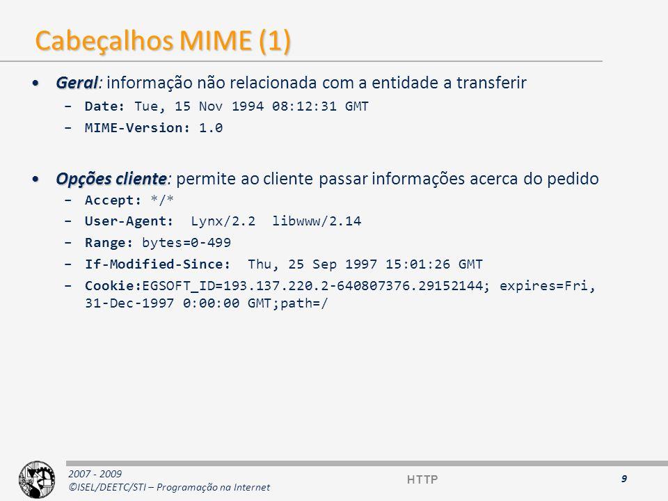 2007 - 2009 ©ISEL/DEETC/STI – Programação na Internet Cabeçalhos MIME (2) RespostaResposta: informação sobre o servidor –Server: Apache/1.2b7 –Content-Range: bytes=0-499/2000 –Set-Cookie: EGSOFT_ID=193.137.220.2-640807376.29152144; expires=Fri, 31-Dec-1997 0:00:00 GMT;path=/ EntidadeEntidade: informação sobre os dados entre cliente e servidor –Last-Modified: Thu, 25 Sep 1997 15:01:26 GMT –Content-Length: 6575 –Content-Type: text/html –Expires: Thu, 25 Sep 1997 15:01:26 GMT 10 HTTP