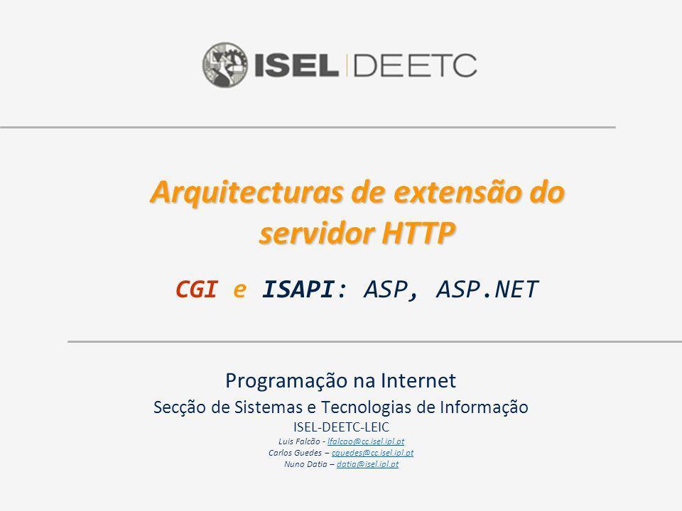 Arquitecturas de extensão do servidor HTTP Arquitecturas de extensão do servidor HTTP CGI e ISAPI: ASP, ASP.NET Programação na Internet Secção de Sistemas e Tecnologias de Informação ISEL-DEETC-LEIC Luis Falcão - lfalcao@cc.isel.ipl.ptlfalcao@cc.isel.ipl.pt Carlos Guedes – cguedes@cc.isel.ipl.ptcguedes@cc.isel.ipl.pt Nuno Datia – datia@isel.ipl.ptdatia@isel.ipl.pt