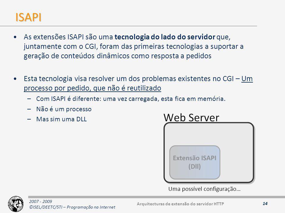 2007 - 2009 ©ISEL/DEETC/STI – Programação na Internet ISAPI As extensões ISAPI são uma tecnologia do lado do servidor que, juntamente com o CGI, foram das primeiras tecnologias a suportar a geração de conteúdos dinâmicos como resposta a pedidos Esta tecnologia visa resolver um dos problemas existentes no CGI – Um processo por pedido, que não é reutilizado –Com ISAPI é diferente: uma vez carregada, esta fica em memória.
