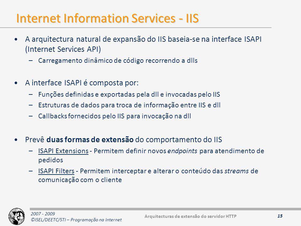 2007 - 2009 ©ISEL/DEETC/STI – Programação na Internet Internet Information Services - IIS A arquitectura natural de expansão do IIS baseia-se na interface ISAPI (Internet Services API) –Carregamento dinâmico de código recorrendo a dlls A interface ISAPI é composta por: –Funções definidas e exportadas pela dll e invocadas pelo IIS –Estruturas de dados para troca de informação entre IIS e dll –Callbacks fornecidos pelo IIS para invocação na dll Prevê duas formas de extensão do comportamento do IIS –ISAPI Extensions - Permitem definir novos endpoints para atendimento de pedidos –ISAPI Filters - Permitem interceptar e alterar o conteúdo das streams de comunicação com o cliente 15 Arquitecturas de extensão do servidor HTTP
