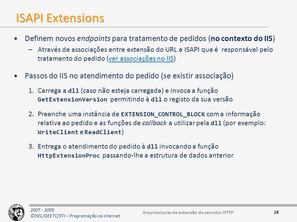 2007 - 2009 ©ISEL/DEETC/STI – Programação na Internet ISAPI Extensions Definem novos endpoints para tratamento de pedidos (no contexto do IIS) –Através de associações entre extensão do URL e ISAPI que é responsável pelo tratamento do pedido (ver associações no IIS)ver associações no IIS Passos do IIS no atendimento do pedido (se existir associação) 1.Carrega a dll (caso não esteja carregada) e invoca a função GetExtensionVersion permitindo à dll o registo da sua versão 2.Preenche uma instância de EXTENSION_CONTROL_BLOCK com a informação relativa ao pedido e as funções de callback a utilizar pela dll (por exemplo: WriteClient e ReadClient ) 3.Entrega o atendimento do pedido à dll invocando a função HttpExtensionProc passando-lhe a estrutura de dados anterior 16 Arquitecturas de extensão do servidor HTTP