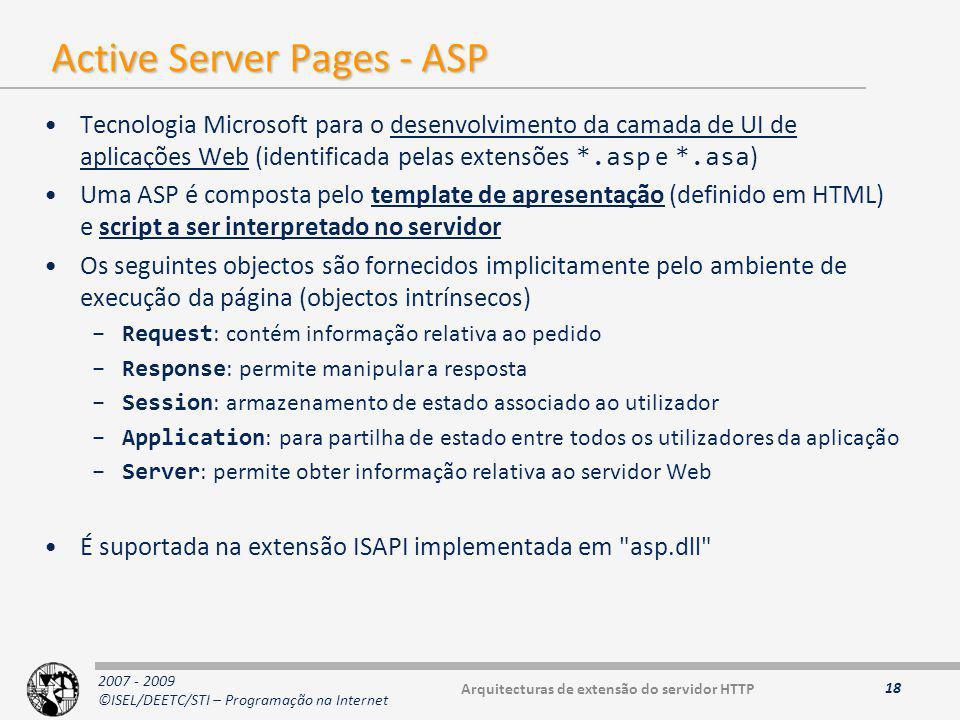 2007 - 2009 ©ISEL/DEETC/STI – Programação na Internet Active Server Pages - ASP Tecnologia Microsoft para o desenvolvimento da camada de UI de aplicações Web (identificada pelas extensões *.asp e *.asa ) Uma ASP é composta pelo template de apresentação (definido em HTML) e script a ser interpretado no servidor Os seguintes objectos são fornecidos implicitamente pelo ambiente de execução da página (objectos intrínsecos) –Request : contém informação relativa ao pedido –Response : permite manipular a resposta –Session : armazenamento de estado associado ao utilizador –Application : para partilha de estado entre todos os utilizadores da aplicação –Server : permite obter informação relativa ao servidor Web É suportada na extensão ISAPI implementada em asp.dll 18 Arquitecturas de extensão do servidor HTTP