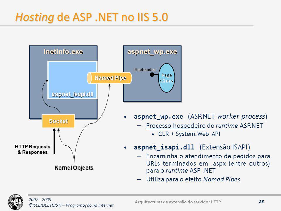 2007 - 2009 ©ISEL/DEETC/STI – Programação na Internet Hosting de ASP.NET no IIS 5.0 26 aspnet_wp.exe (ASP.NET worker process) –Processo hospedeiro do runtime ASP.NET CLR + System.Web API aspnet_isapi.dll (Extensão ISAPI) –Encaminha o atendimento de pedidos para URLs terminados em.aspx (entre outros) para o runtime ASP.NET –Utiliza para o efeito Named Pipes aspnet_wp.exeaspnet_wp.exeInetInfo.exeInetInfo.exe aspnet_isapi.dll HTTP Requests & Responses Named Pipe Socket Kernel Objects Page Class IHttpHandler Arquitecturas de extensão do servidor HTTP