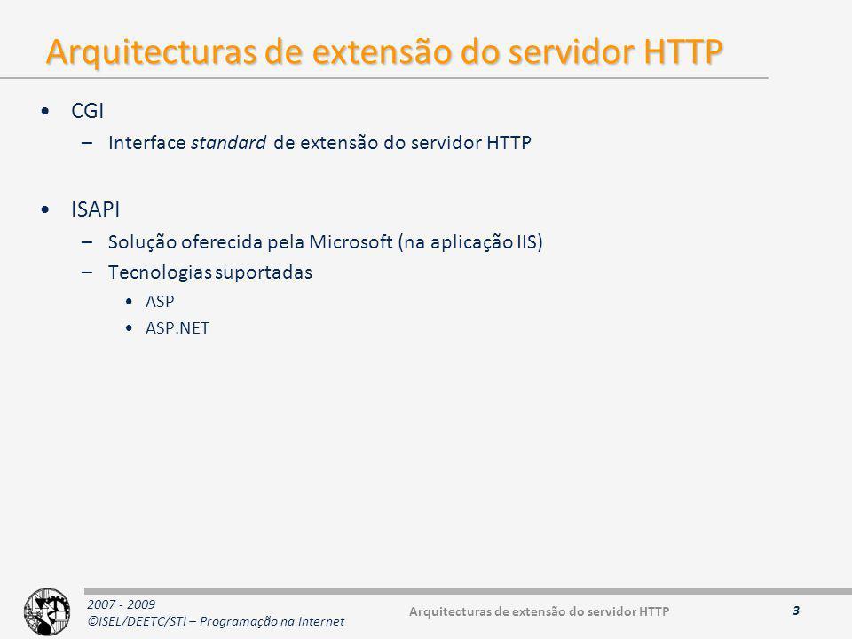2007 - 2009 ©ISEL/DEETC/STI – Programação na Internet Arquitecturas de extensão do servidor HTTP CGI –Interface standard de extensão do servidor HTTP ISAPI –Solução oferecida pela Microsoft (na aplicação IIS) –Tecnologias suportadas ASP ASP.NET 3 Arquitecturas de extensão do servidor HTTP