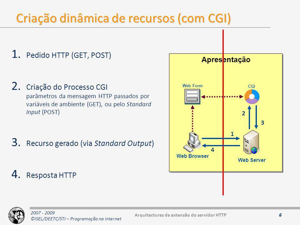 2007 - 2009 ©ISEL/DEETC/STI – Programação na Internet Variáveis de ambiente 7 VariávelDescrição GATEWAY_INTERFACEversão CGI SERVER_NAMEnome ou endereço IP do servidor SERVER_SOFTWAREnome ou versão do software do servidor SERVER_PROTOCOLprotocolo e versão usados pelo servidor (HTTP 1.X) SERVER_PORTporto do servidor REQUEST_METHODmétodo usado no pedido (GET, POST) PATH_INFOinformação sobre a PATH do CGI PATH_TRANSLATEDraiz do servidor + PATH_INFO SCRIPT_NAMEnome do script CGI DOCUMENT_ROOTraiz do servidor WWW QUERY_STRINGquery string enviada através do método GET REMOTE_HOSTnome do cliente REMOTE_ADDRendereço IP do cliente AUTH_TYPEmétodo de autenticação do cliente REMOTE_USERnome do utilizador remoto (cliente) REMOTE_IDENTidentificação do cliente (RFC) CONTENT_TYPEcabeçalho HTTP MIME Content-Type CONTENT_LENGTHnúmero de bytes a ler do stdin (POST) HTTP_FROMCabeçalho HTTP MIME From (email do cliente) HTTP_ACCEPTCabeçalho HTTP MIME Accept (tipos aceites pelo cliente) HTTP_USER_AGENTCabeçalho HTTP MIME User-Agent (aplicação cliente) HTTP_REFERERCabeçalho HTTP MIME Referer (URL anterior) Arquitecturas de extensão do servidor HTTP
