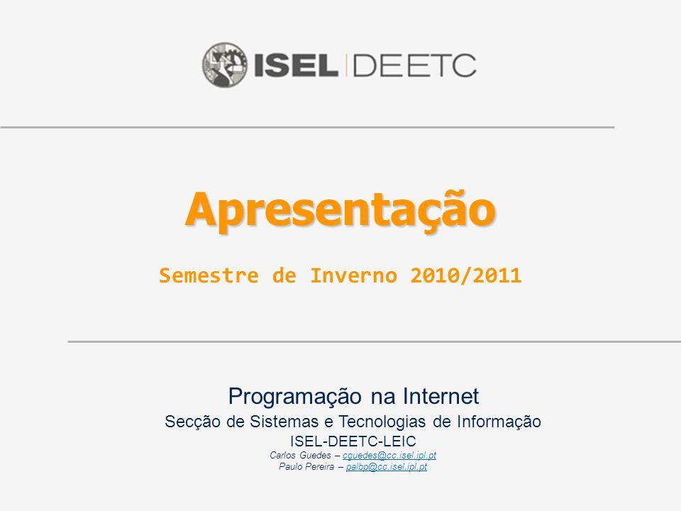 Programação na Internet Secção de Sistemas e Tecnologias de Informação ISEL-DEETC-LEIC Carlos Guedes – cguedes@cc.isel.ipl.ptcguedes@cc.isel.ipl.pt Paulo Pereira – palbp@cc.isel.ipl.ptpalbp@cc.isel.ipl.pt Apresentação Apresentação Semestre de Inverno 2010/2011