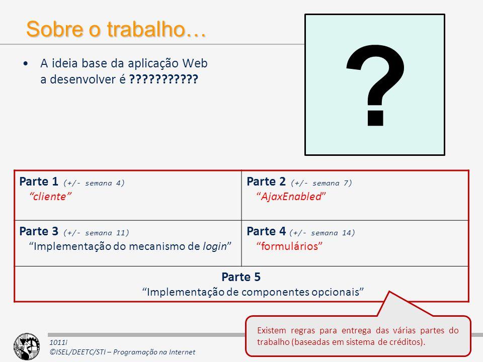 1011i ©ISEL/DEETC/STI – Programação na Internet Sobre o trabalho… A ideia base da aplicação Web a desenvolver é ??????????? 11 Parte 1 (+/- semana 4)