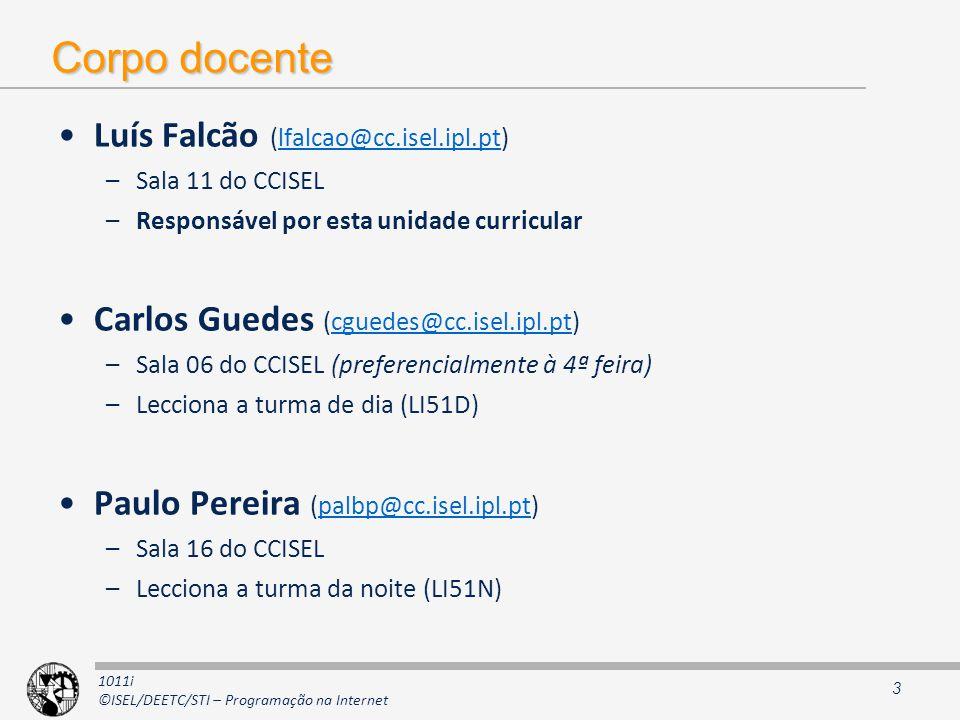 1011i ©ISEL/DEETC/STI – Programação na Internet Corpo docente Luís Falcão (lfalcao@cc.isel.ipl.pt)lfalcao@cc.isel.ipl.pt –Sala 11 do CCISEL –Responsável por esta unidade curricular Carlos Guedes (cguedes@cc.isel.ipl.pt)cguedes@cc.isel.ipl.pt –Sala 06 do CCISEL (preferencialmente à 4ª feira) –Lecciona a turma de dia (LI51D) Paulo Pereira (palbp@cc.isel.ipl.pt)palbp@cc.isel.ipl.pt –Sala 16 do CCISEL –Lecciona a turma da noite (LI51N) 3