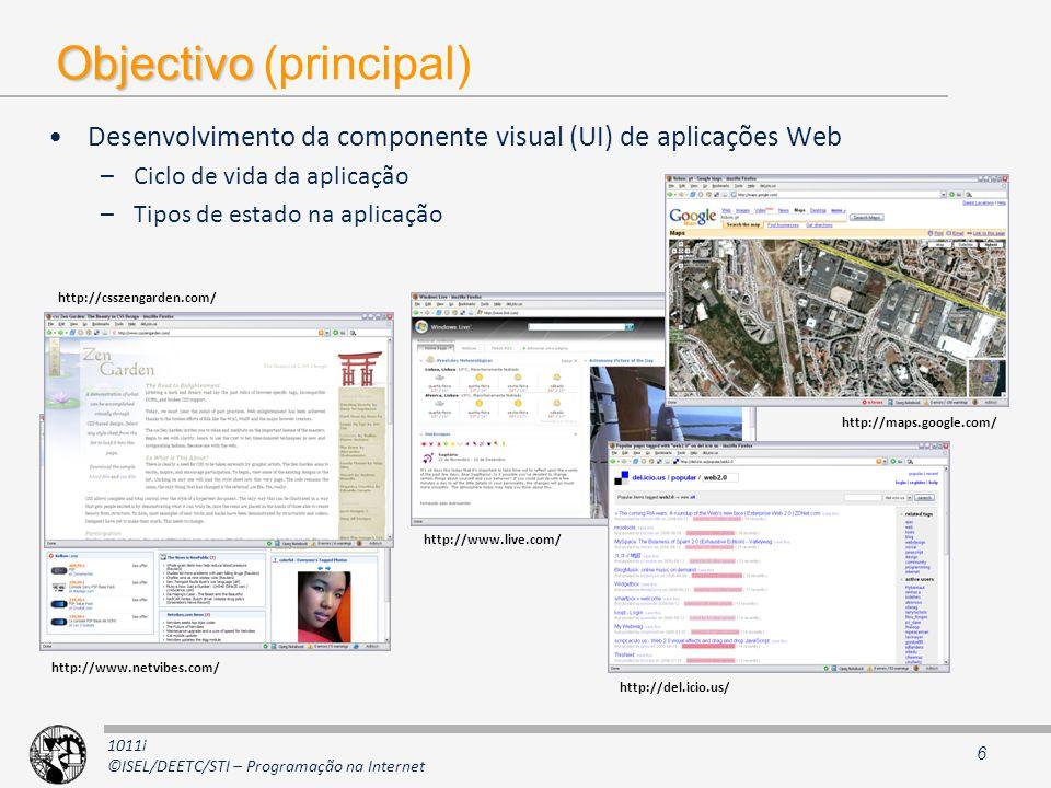 1011i ©ISEL/DEETC/STI – Programação na Internet Objectivo Objectivo (principal) Desenvolvimento da componente visual (UI) de aplicações Web –Ciclo de vida da aplicação –Tipos de estado na aplicação 6 http://www.netvibes.com/ http://csszengarden.com/ http://www.live.com/ http://maps.google.com/ http://del.icio.us/