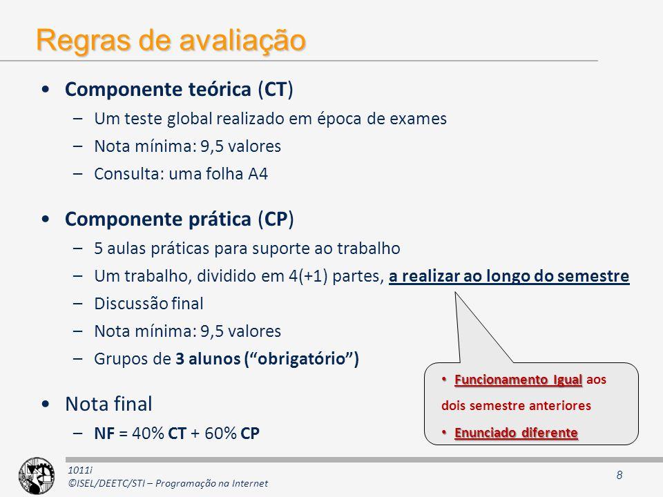 1011i ©ISEL/DEETC/STI – Programação na Internet Regras de avaliação Componente teórica (CT) –Um teste global realizado em época de exames –Nota mínima: 9,5 valores –Consulta: uma folha A4 Componente prática (CP) –5 aulas práticas para suporte ao trabalho –Um trabalho, dividido em 4(+1) partes, a realizar ao longo do semestre –Discussão final –Nota mínima: 9,5 valores –Grupos de 3 alunos (obrigatório) Nota final –NF = 40% CT + 60% CP 8 Funcionamento Igual Funcionamento Igual aos dois semestre anteriores Enunciado diferente Enunciado diferente