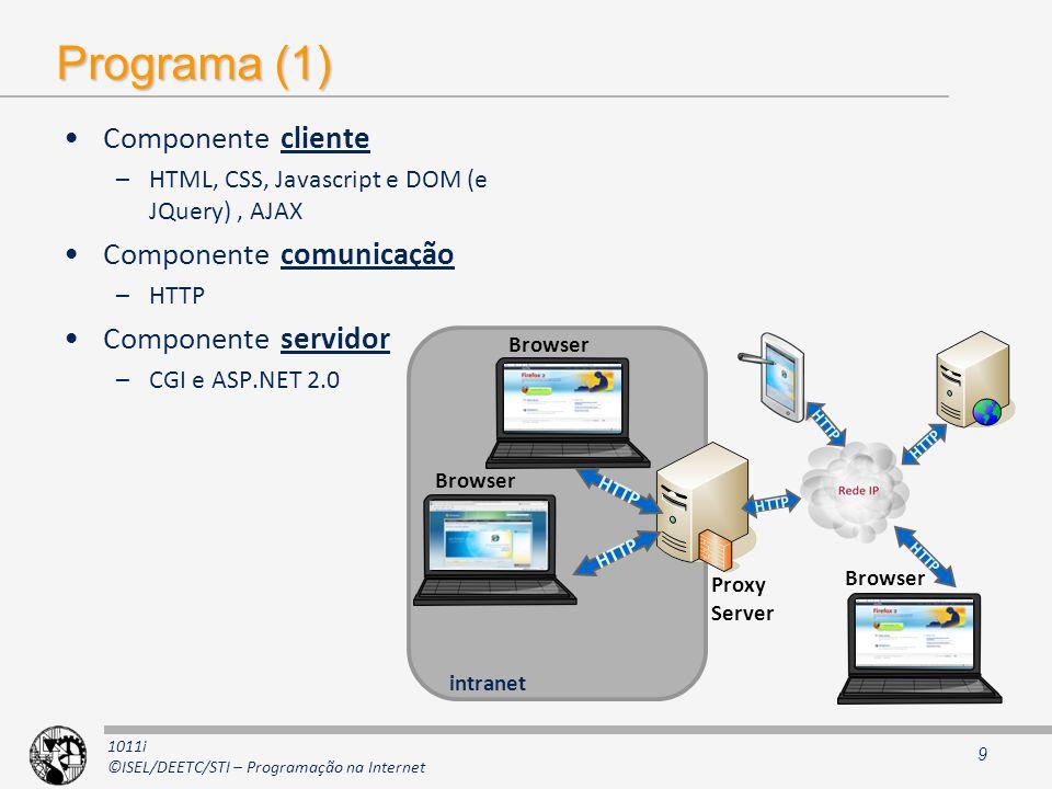1011i ©ISEL/DEETC/STI – Programação na Internet Programa (1) Componente cliente –HTML, CSS, Javascript e DOM (e JQuery), AJAX Componente comunicação –HTTP Componente servidor –CGI e ASP.NET 2.0 9 Browser intranet Browser Proxy Server Browser HTTP