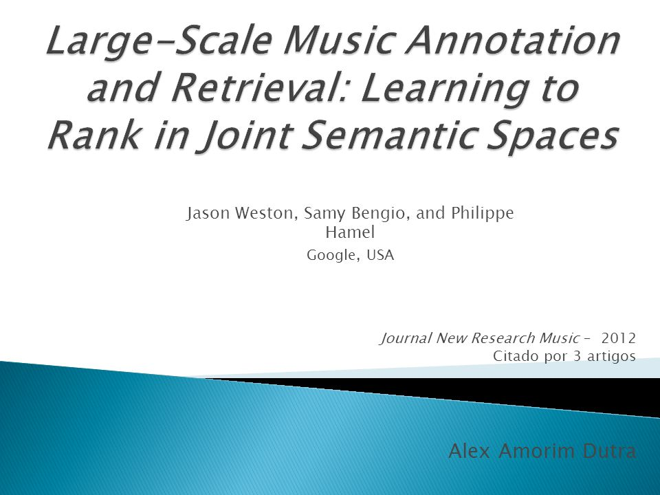 Journal New Research Music – 2012 Citado por 3 artigos Alex Amorim Dutra Jason Weston, Samy Bengio, and Philippe Hamel Google, USA