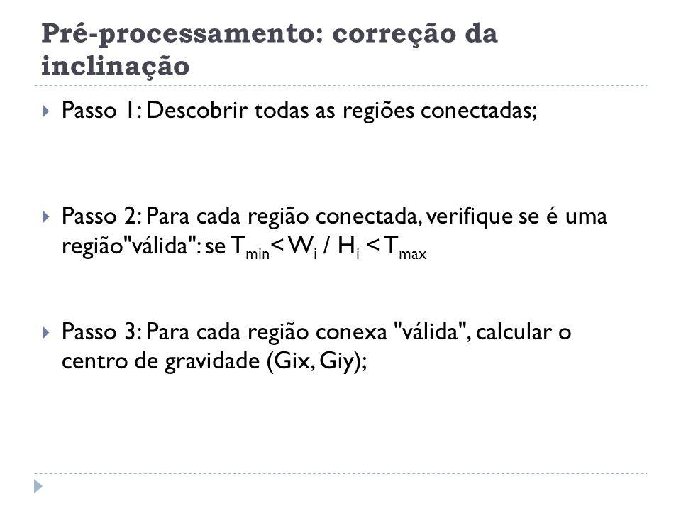 Pré-processamento: correção da inclinação Passo 1: Descobrir todas as regiões conectadas; Passo 2: Para cada região conectada, verifique se é uma região válida : se T min < W i / H i < T max Passo 3: Para cada região conexa válida , calcular o centro de gravidade (Gix, Giy);
