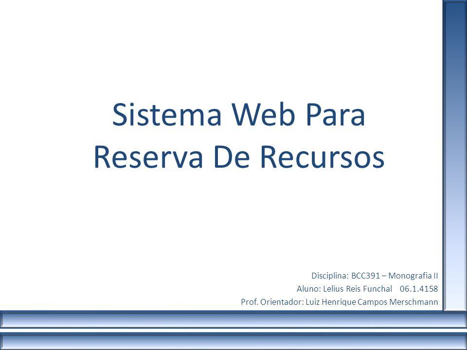 Sistema Web Para Reserva De Recursos Disciplina: BCC391 – Monografia II Aluno: Lelius Reis Funchal 06.1.4158 Prof. Orientador: Luiz Henrique Campos Me